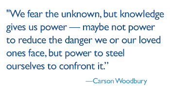 We fear the unknown, but knowledge gives us power — maybe not power to reduce the danger we or our loved ones face, but power to steel ourselves to confront it.