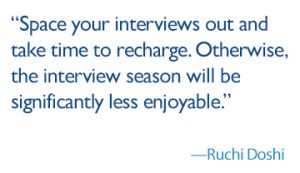quote: space your interviews out and take time to recharge. Otherwise, the interview season will be significantly less enjoyable. Signed: Ruchi Doshi