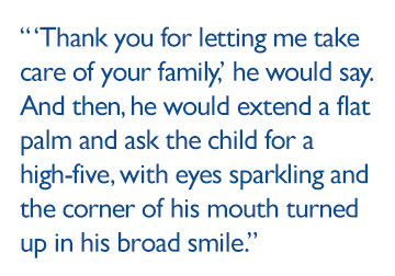 """""""Thank you for letting me take care of your family,"""" he would say. And then, he would extend a flat palm and ask the child for a high-five, with eyes sparkling and the corner of his mouth turned up in his broad smile."""