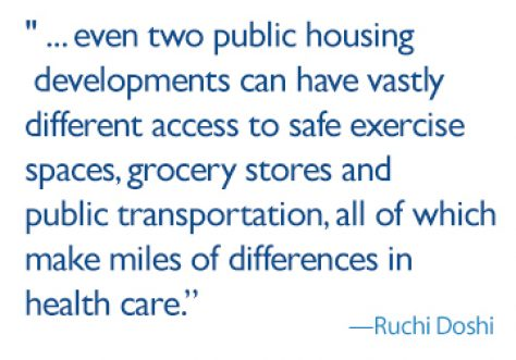 Quote: Everyone has a unique home life, and even two public housing developments can have vastly different access to safe exercise spaces, grocery stores and public transportation, all of which make miles of differences in health care.