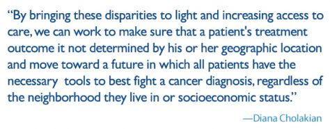 quote: by bringing these disparities to light and increasing access to care, we can work to make sure that a patient's treatment outcome it not determined by his or her geographic location and move toward a future in which all patients have the necessary tools to best fight a cancer diagnosis, regardless of the neighborhood they live in or socioeconomic status.