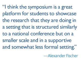 quote: I think the symposium is a great platform for students to showcase the research that they are doing in a setting that is structured similarly to a national conference but on a smaller scale and in a supportive and somewhat less formal setting.
