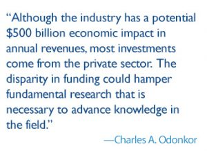 quote: Although the industry has a potential $500 billion economic impact in annual revenues, most investments have come from the private sector. The disparity in funding could hamper fundamental research that is necessary to advance knowledge in the field.