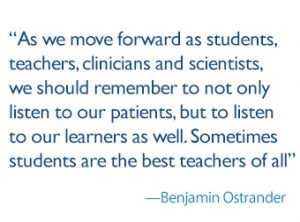 quote: as we move forward as students, teachers, clinicians and scientists, we should remember to not only listen to our patients, but to listen to our learners as well. Sometimes students are the best teachers of all. -Benjamin Ostrander