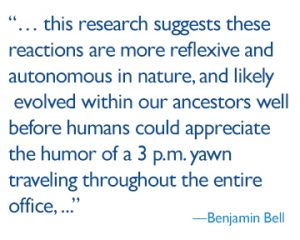 quote: this research suggests these reactions are more reflexive and autonomous in nature, and likely evolved within our ancestors well before humans could appreciate the humor of a 3 p.m. yawn traveling throughout the entire office