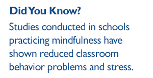 Did you know: Studies conducted in schools practicing mindfulness have shown reduced classroom behavior problems and stress.