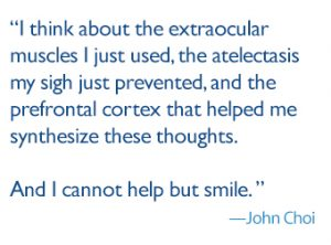 "quote: ""I think about the extraocular muscles I just used, the atelectasis my sigh just prevented, and the prefrontal cortex that helped me synthesize these thoughts. And I cannot help but smile."""