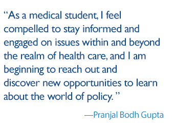 As a medical student, I feel compelled to stay informed and engaged on issues within and beyond the realm of health care, and I am beginning to reach out and discover new opportunities to learn about the world of policy.