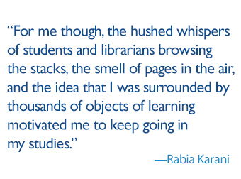 quote: For me though, the hushed whispers of students and librarians browsing the stacks, the smell of pages in the air, and the idea that I was surrounded by thousands of objects of learning motivated me to keep going in my studies.